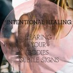 Intentional Healing: Hearing Your Bodies Subtle Signs